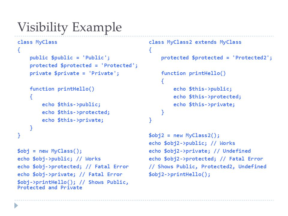 Visibility Example class MyClass { public $public = Public ; protected $protected = Protected ; private $private = Private ; function printHello() { echo $this->public; echo $this->protected; echo $this->private; } $obj = new MyClass(); echo $obj->public; // Works echo $obj->protected; // Fatal Error echo $obj->private; // Fatal Error $obj->printHello(); // Shows Public, Protected and Private class MyClass2 extends MyClass { protected $protected = Protected2 ; function printHello() { echo $this->public; echo $this->protected; echo $this->private; } $obj2 = new MyClass2(); echo $obj2->public; // Works echo $obj2->private; // Undefined echo $obj2->protected; // Fatal Error // Shows Public, Protected2, Undefined $obj2->printHello();