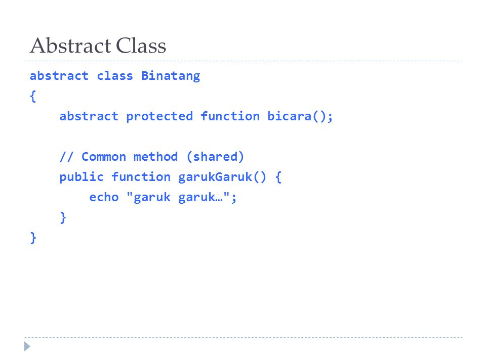 Abstract Class abstract class Binatang { abstract protected function bicara(); // Common method (shared) public function garukGaruk() { echo garuk garuk… ; }