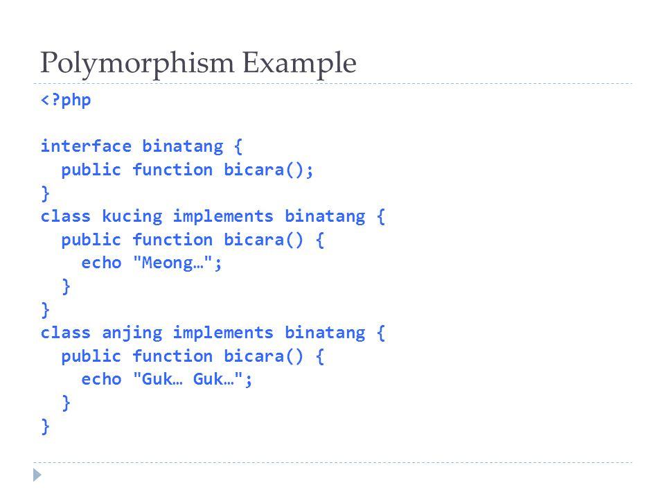 Polymorphism Example < php interface binatang { public function bicara(); } class kucing implements binatang { public function bicara() { echo Meong… ; } class anjing implements binatang { public function bicara() { echo Guk… Guk… ; }