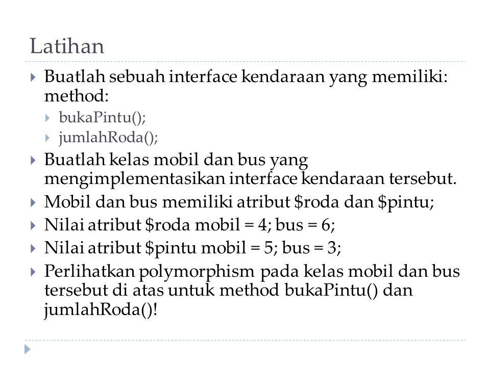 Latihan  Buatlah sebuah interface kendaraan yang memiliki: method:  bukaPintu();  jumlahRoda();  Buatlah kelas mobil dan bus yang mengimplementasi