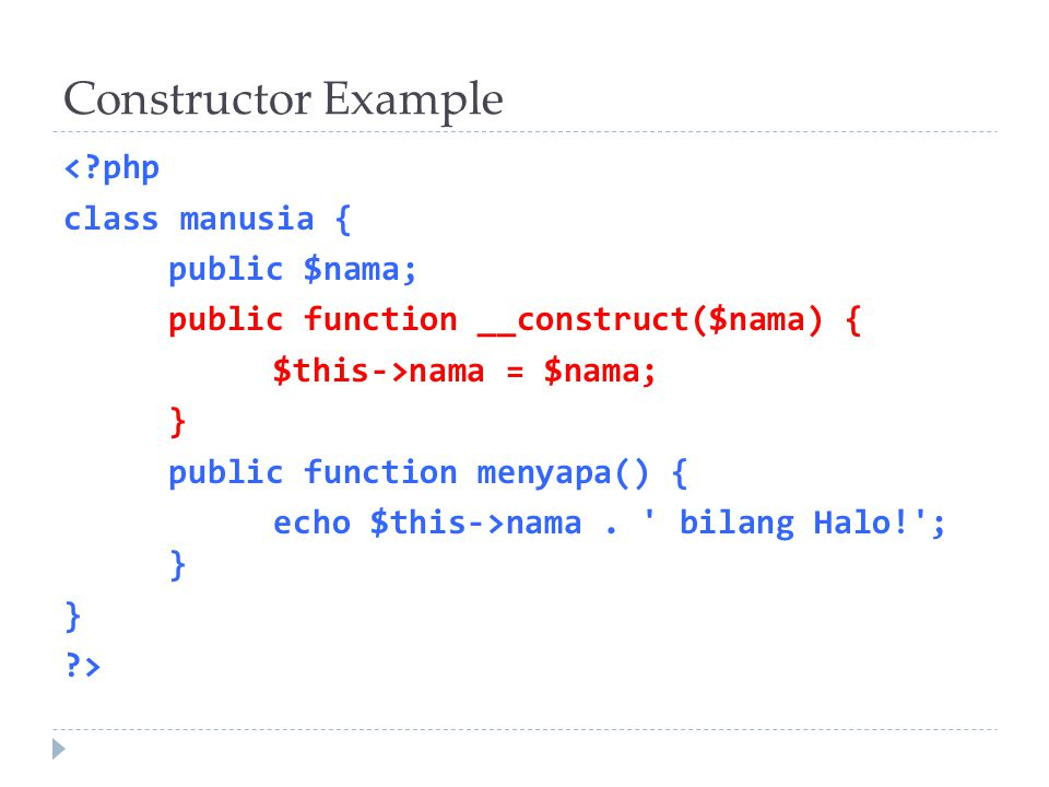 Constructor Example < php class manusia { public $nama; public function __construct($nama) { $this->nama = $nama; } public function menyapa() { echo $this->nama.