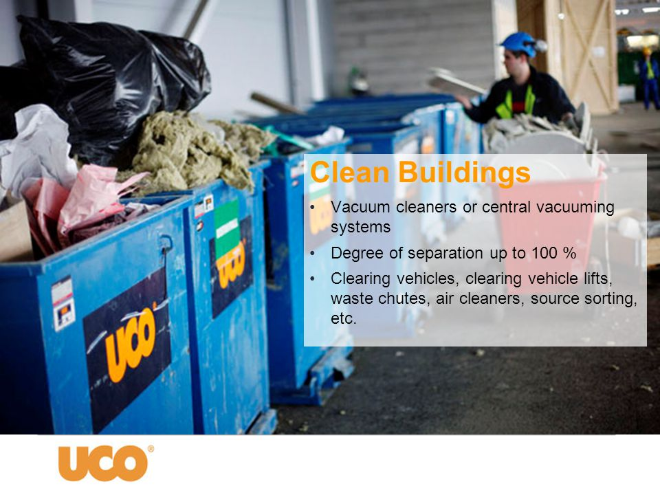 Clean Buildings •Vacuum cleaners or central vacuuming systems •Degree of separation up to 100 % •Clearing vehicles, clearing vehicle lifts, waste chut