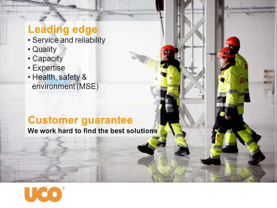 Leading edge • Service and reliability • Quality • Capacity • Expertise • Health, safety & environment (MSE) Customer guarantee We work hard to find t