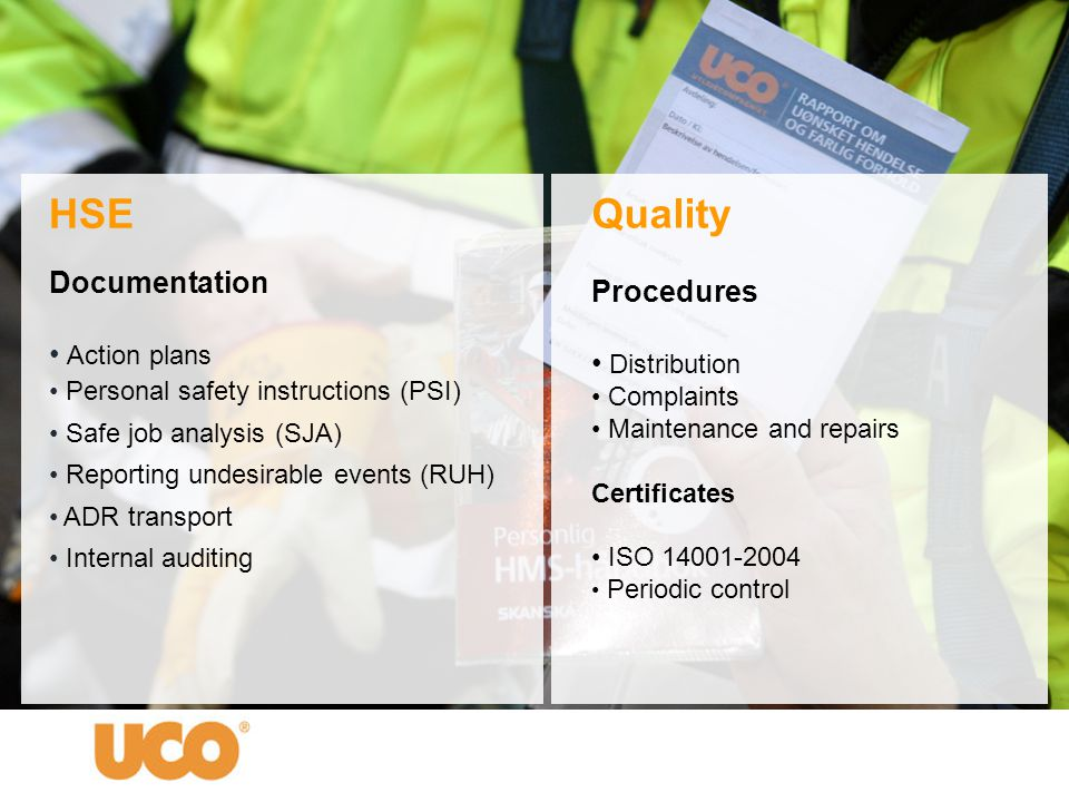 HSE Documentation • Action plans • Personal safety instructions (PSI) • Safe job analysis (SJA) • Reporting undesirable events (RUH) • ADR transport • Internal auditing Quality Procedures • Distribution • Complaints • Maintenance and repairs Certificates • ISO 14001-2004 • Periodic control