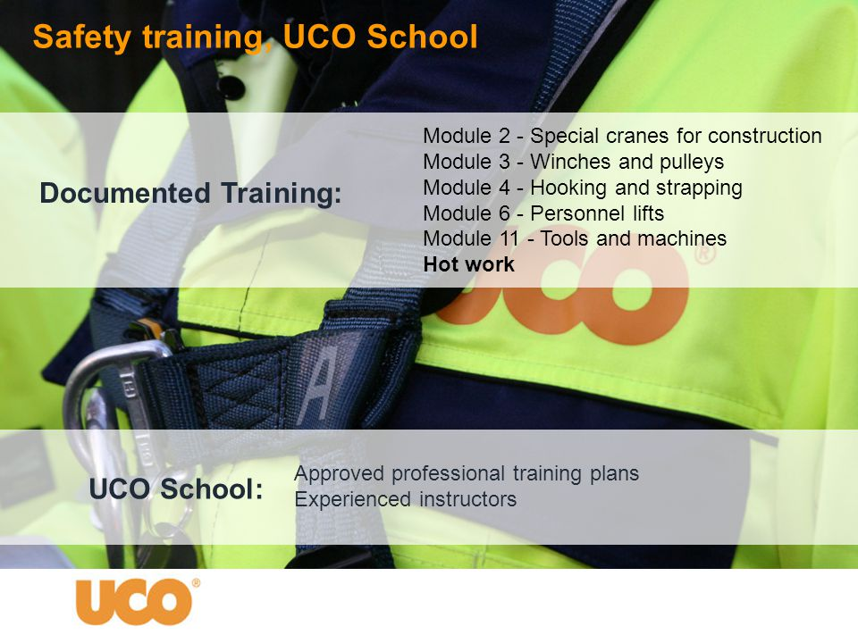 Approved professional training plans Experienced instructors Module 2 - Special cranes for construction Module 3 - Winches and pulleys Module 4 - Hooking and strapping Module 6 - Personnel lifts Module 11 - Tools and machines Hot work Safety training, UCO School Documented Training: UCO School: