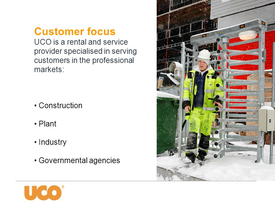Customer focus UCO is a rental and service provider specialised in serving customers in the professional markets: • Construction • Plant • Industry • Governmental agencies