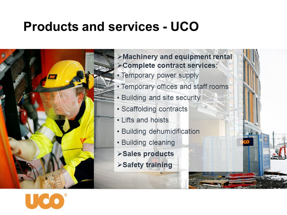  Machinery and equipment rental  Complete contract services: • Temporary power supply • Temporary offices and staff rooms • Building and site security • Scaffolding contracts • Lifts and hoists • Building dehumidification • Building cleaning  Sales products  Safety training Products and services - UCO
