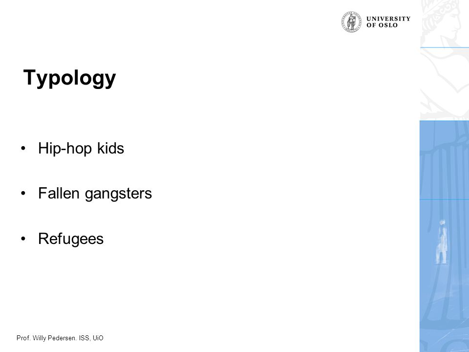 Prof. Willy Pedersen. ISS, UiO Typology •Hip-hop kids •Fallen gangsters •Refugees