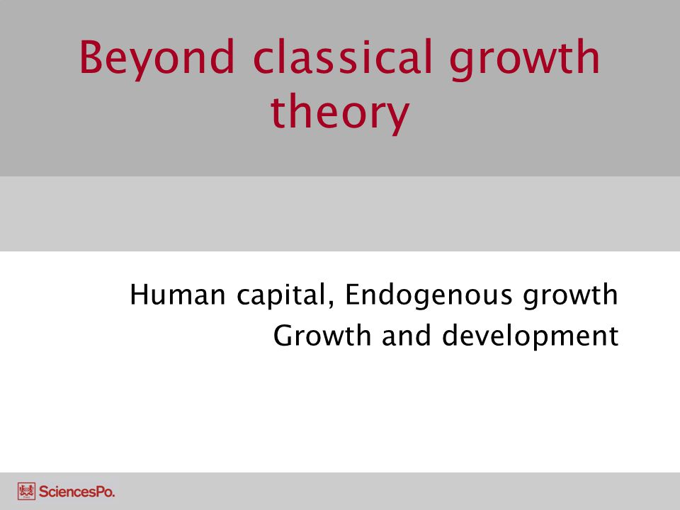 Beyond classical growth theory Human capital, Endogenous growth Growth and development