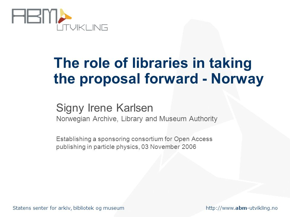 http://www.abm-utvikling.no Statens senter for arkiv, bibliotek og museum The role of libraries in taking the proposal forward - Norway Signy Irene Karlsen Norwegian Archive, Library and Museum Authority Establishing a sponsoring consortium for Open Access publishing in particle physics, 03 November 2006