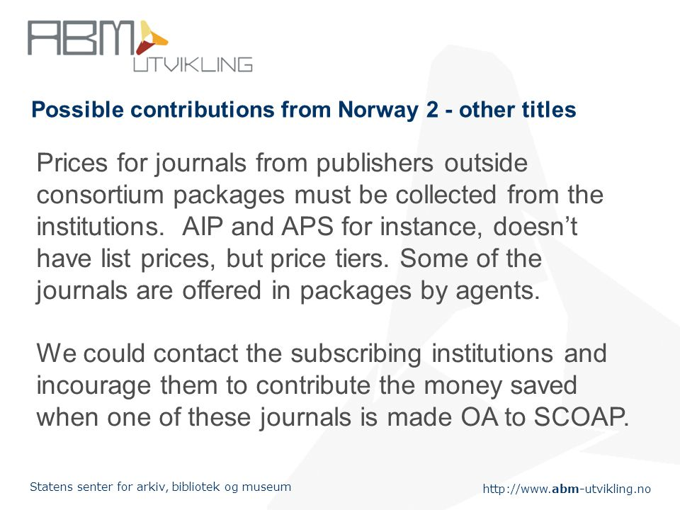 Statens senter for arkiv, bibliotek og museum Possible contributions from Norway 2 - other titles Prices for journals from publishers outside consortium packages must be collected from the institutions.