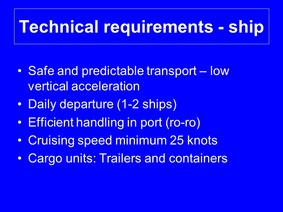 Technical requirements - ship •Safe and predictable transport – low vertical acceleration •Daily departure (1-2 ships) •Efficient handling in port (ro-ro) •Cruising speed minimum 25 knots •Cargo units: Trailers and containers