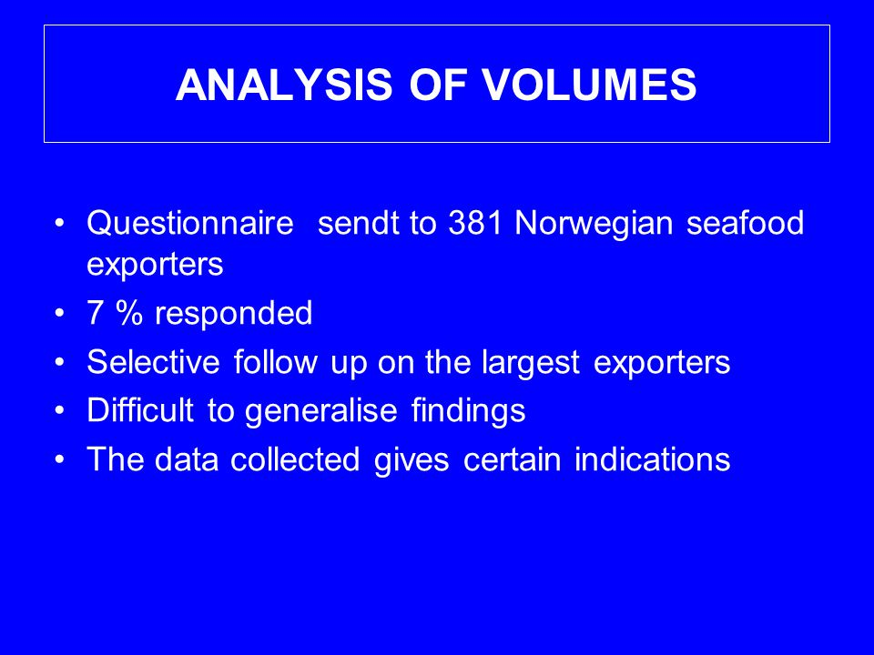 ANALYSIS OF VOLUMES •Questionnaire sendt to 381 Norwegian seafood exporters •7 % responded •Selective follow up on the largest exporters •Difficult to generalise findings •The data collected gives certain indications