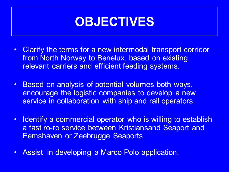 OBJECTIVES •Clarify the terms for a new intermodal transport corridor from North Norway to Benelux, based on existing relevant carriers and efficient