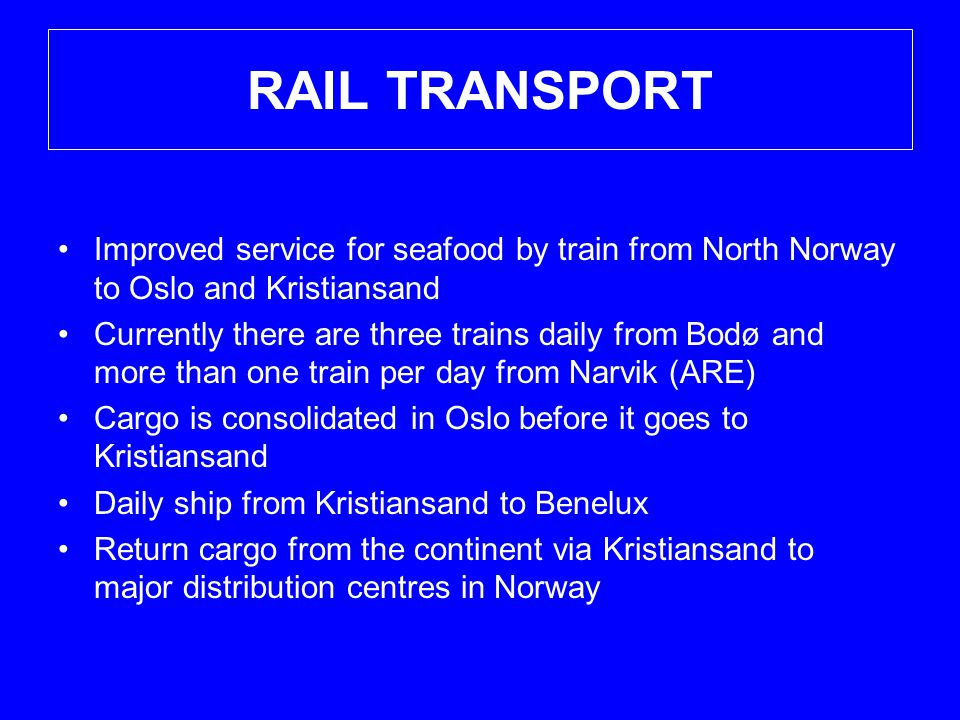 RAIL TRANSPORT •Improved service for seafood by train from North Norway to Oslo and Kristiansand •Currently there are three trains daily from Bodø and more than one train per day from Narvik (ARE) •Cargo is consolidated in Oslo before it goes to Kristiansand •Daily ship from Kristiansand to Benelux •Return cargo from the continent via Kristiansand to major distribution centres in Norway