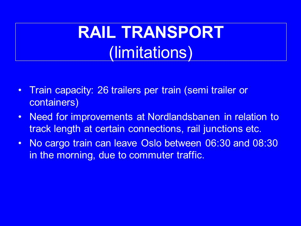 RAIL TRANSPORT (limitations) •Train capacity: 26 trailers per train (semi trailer or containers) •Need for improvements at Nordlandsbanen in relation to track length at certain connections, rail junctions etc.