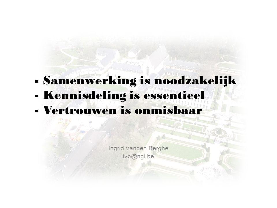 Ingrid Vanden Berghe ivb@ngi.be -Samenwerking is noodzakelijk -Kennisdeling is essentieel -Vertrouwen is onmisbaar