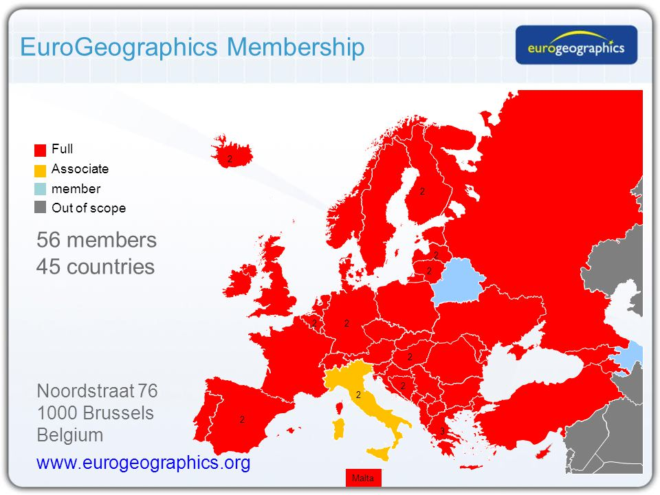 EuroGeographics Membership Full Associate member Out of scope Malta 2 2 2 2 2 2 2 56 members 45 countries 2 2 2 3 Noordstraat 76 1000 Brussels Belgium www.eurogeographics.org