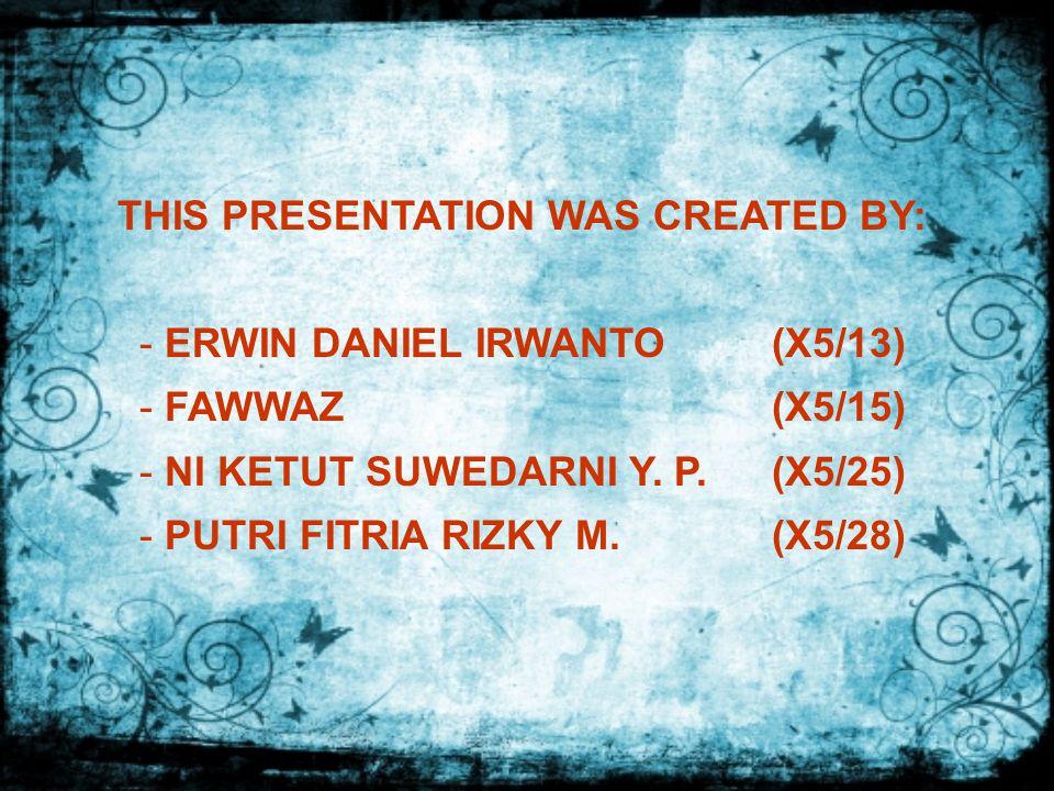 THIS PRESENTATION WAS CREATED BY: - ERWIN DANIEL IRWANTO(X5/13) - FAWWAZ(X5/15) - NI KETUT SUWEDARNI Y.