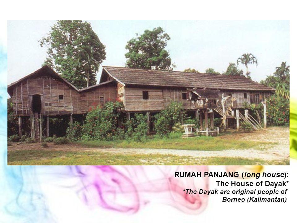 RUMAH PANJANG (long house): The House of Dayak* *The Dayak are original people of Borneo (Kalimantan)