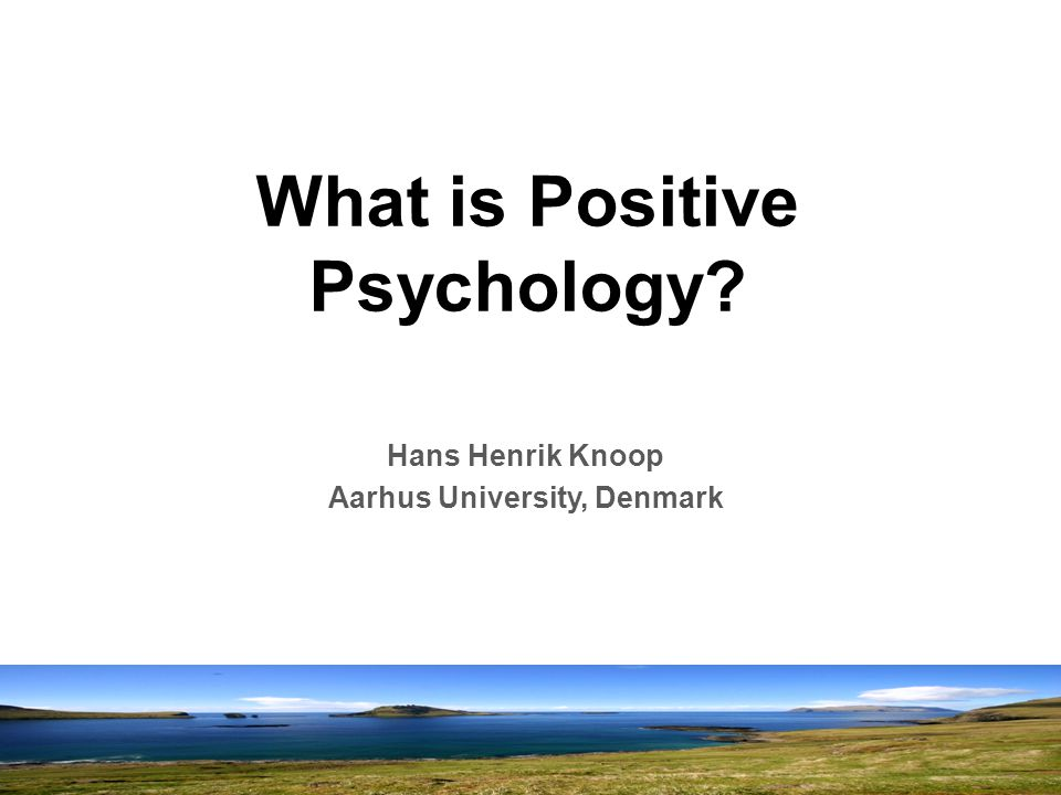 What is Positive Psychology Hans Henrik Knoop Aarhus University, Denmark