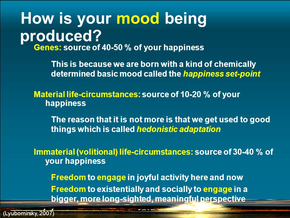 Genes: source of % of your happiness This is because we are born with a kind of chemically determined basic mood called the happiness set-point Material life-circumstances: source of % of your happiness The reason that it is not more is that we get used to good things which is called hedonistic adaptation Immaterial (volitional) life-circumstances: source of % of your happiness Freedom to engage in joyful activity here and now Freedom to existentially and socially to engage in a bigger, more long-sighted, meaningful perspective (Lyubomirsky, 2007) How is your mood being produced
