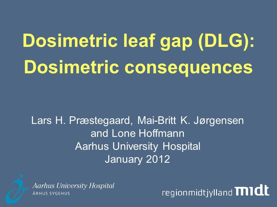 Aarhus University Hospital, Århus Sygehus Dosimetric leaf gap (DLG) Dosimetric leaf gap: Increase of field size due to transmission trough leaf end Field size (mm) = MLC field size (mm) + DLG (mm)