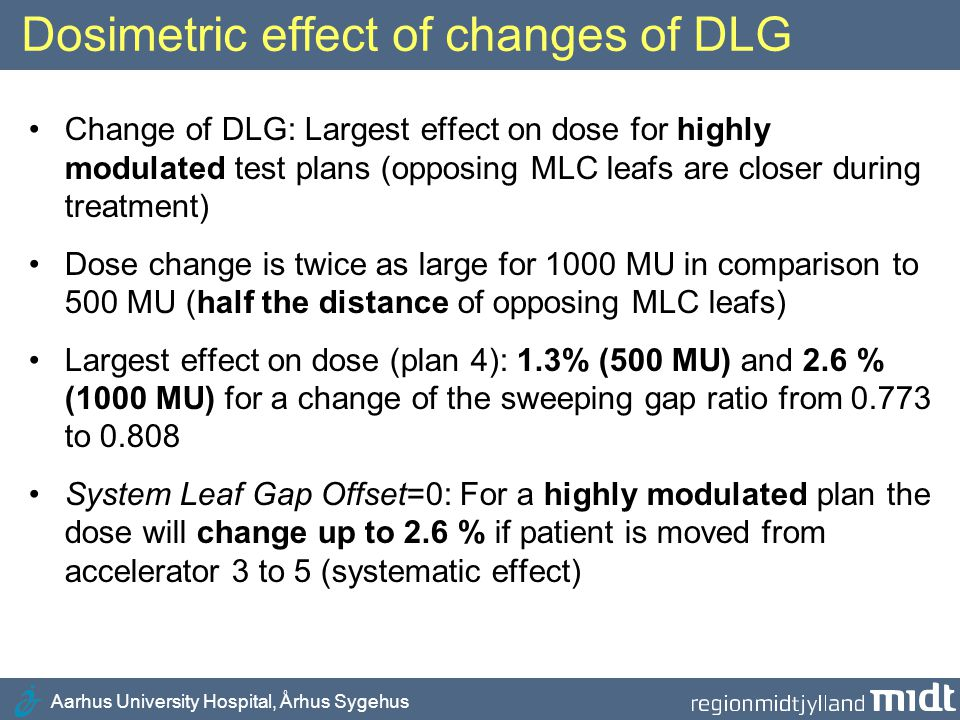 Aarhus University Hospital, Århus Sygehus Adjustment of DLG in Aarhus Clinical demand: Free movement of patients between all accelerators for effective handling of: All Clinacs are adjusted for the same value of SGR (DLG): SGR = 0.825 (System Leaf Gap Offset = -0.7 to -0.3)  –Scheduled accelerator maintenance –Accelerator errors MLC Version 7.2: Rough scale for leaf gap offset (step of 0.1 mm)  Spread of SGR (DLG) around 0.825  Need for increased tolerance for SGR (0.01  0.015)