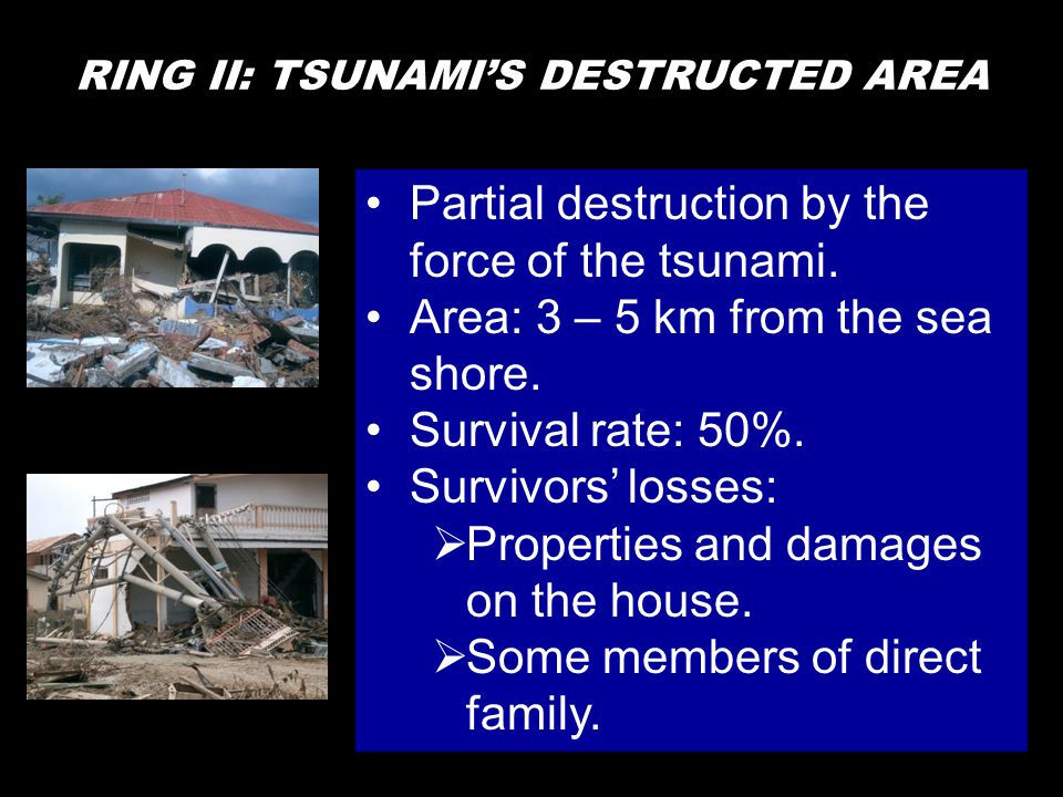 RING II: TSUNAMI'S DESTRUCTED AREA •Partial destruction by the force of the tsunami. •Area: 3 – 5 km from the sea shore. •Survival rate: 50%. •Survivo