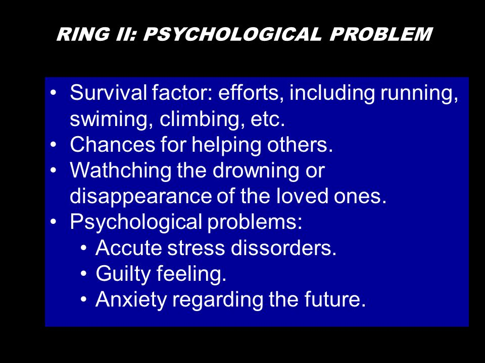 RING II: PSYCHOLOGICAL PROBLEM •Survival factor: efforts, including running, swiming, climbing, etc. •Chances for helping others. •Wathching the drown