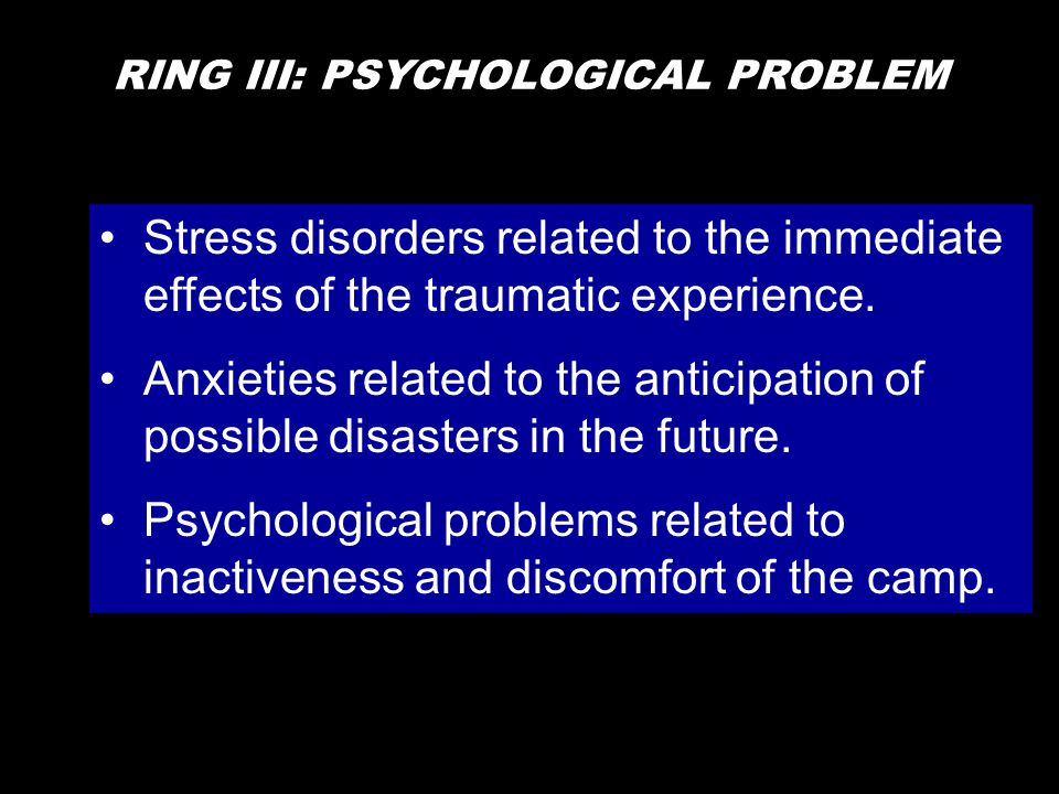 RING III: PSYCHOLOGICAL PROBLEM •Stress disorders related to the immediate effects of the traumatic experience. •Anxieties related to the anticipation