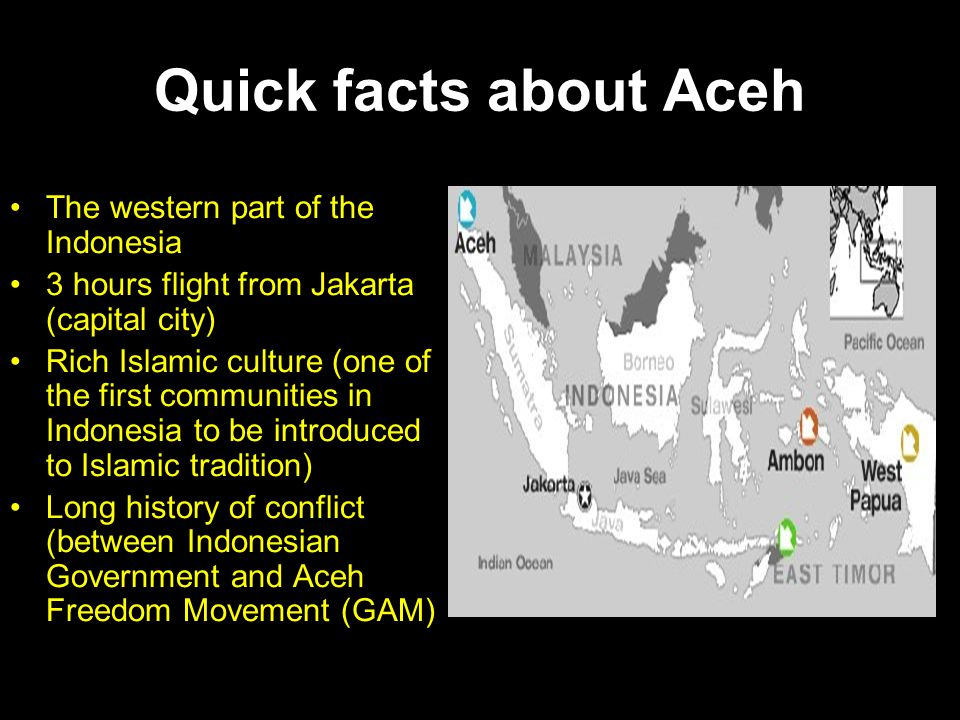 Quick facts about Aceh •The western part of the Indonesia •3 hours flight from Jakarta (capital city) •Rich Islamic culture (one of the first communit