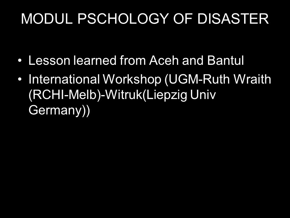 MODUL PSCHOLOGY OF DISASTER •Lesson learned from Aceh and Bantul •International Workshop (UGM-Ruth Wraith (RCHI-Melb)-Witruk(Liepzig Univ Germany))