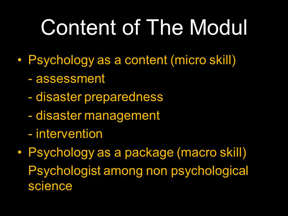 Content of The Modul •Psychology as a content (micro skill) - assessment - disaster preparedness - disaster management - intervention •Psychology as a