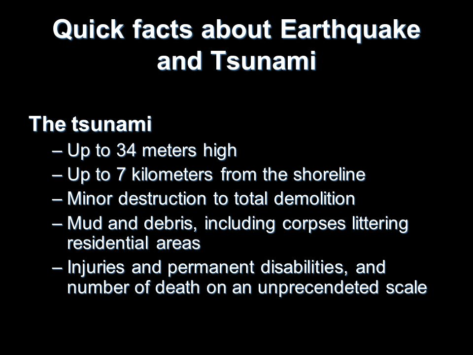 Quick facts about Earthquake and Tsunami The tsunami –Up to 34 meters high –Up to 7 kilometers from the shoreline –Minor destruction to total demoliti
