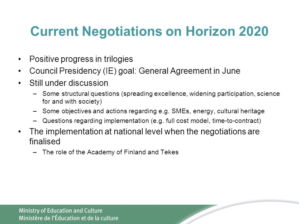 Current Negotiations on Horizon 2020 •Positive progress in trilogies •Council Presidency (IE) goal: General Agreement in June •Still under discussion