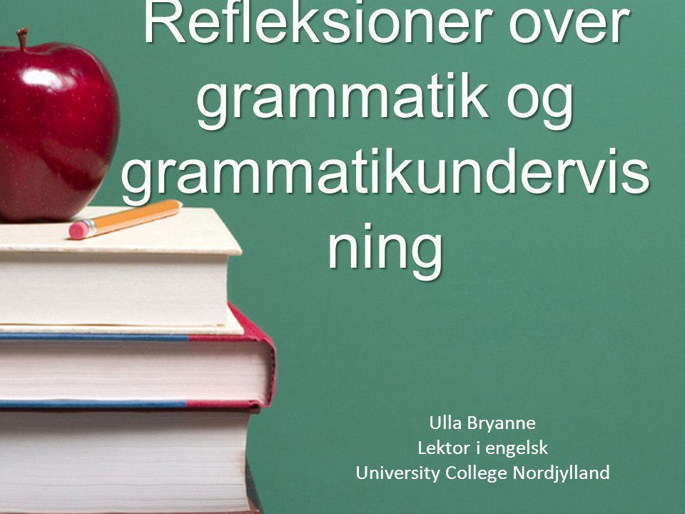 Refleksioner over grammatik og grammatikundervis ning Ulla Bryanne Lektor i engelsk University College Nordjylland