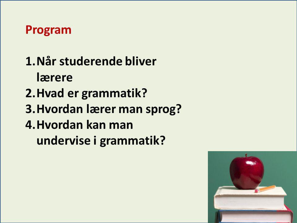 Program 1.Når studerende bliver lærere 2.Hvad er grammatik? 3.Hvordan lærer man sprog? 4.Hvordan kan man undervise i grammatik?