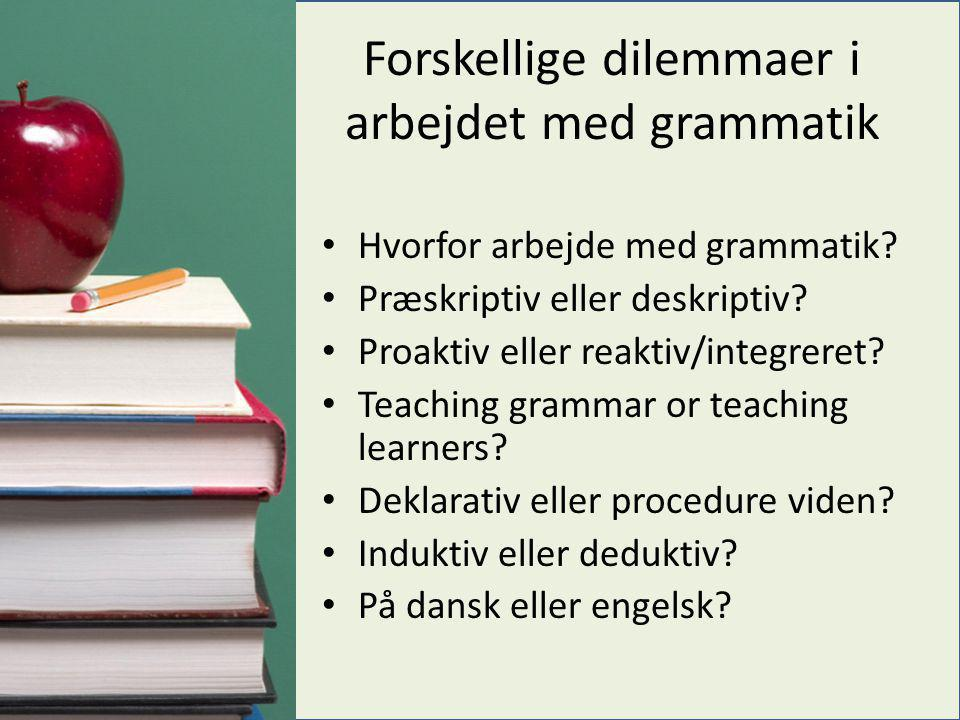 Forskellige dilemmaer i arbejdet med grammatik • Hvorfor arbejde med grammatik? • Præskriptiv eller deskriptiv? • Proaktiv eller reaktiv/integreret? •