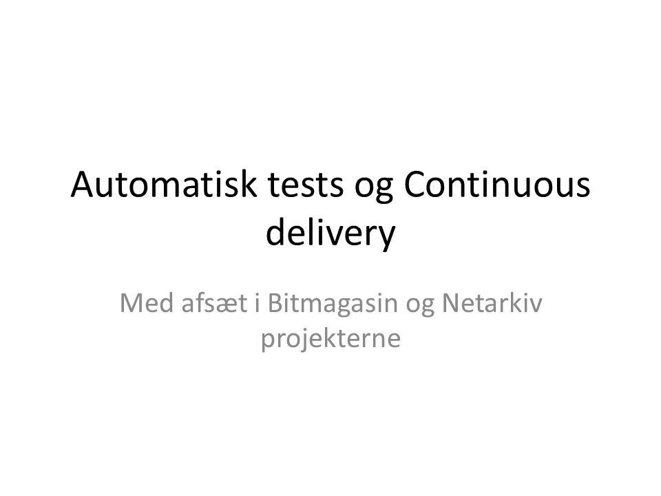 Automatisk tests og Continuous delivery Med afsæt i Bitmagasin og Netarkiv projekterne