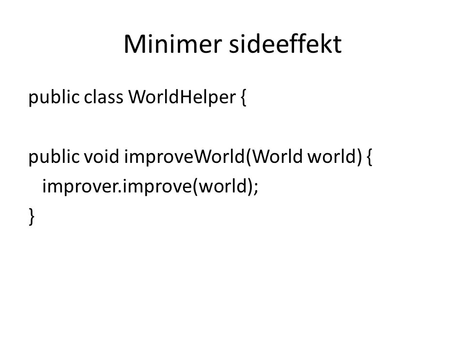 Minimer sideeffekt public class WorldHelper { public void improveWorld(World world) { improver.improve(world); }