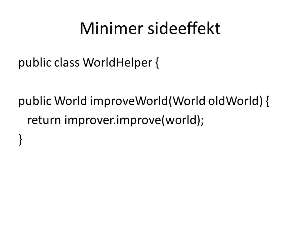 Minimer sideeffekt public class WorldHelper { public World improveWorld(World oldWorld) { return improver.improve(world); }