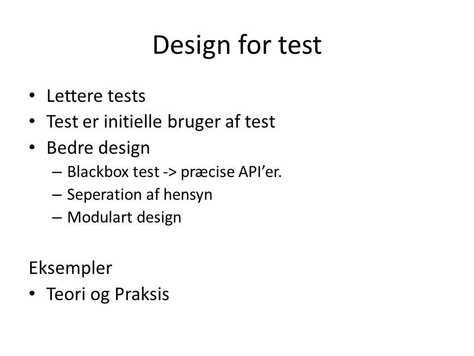 Design for test • Lettere tests • Test er initielle bruger af test • Bedre design – Blackbox test -> præcise API'er.