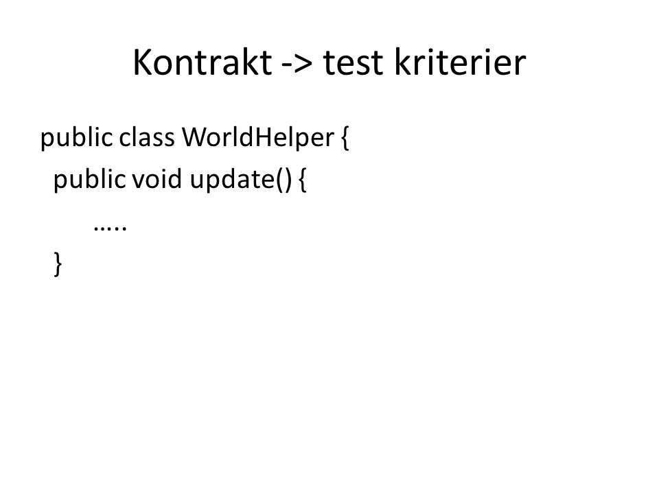 Kontrakt -> test kriterier public class WorldHelper { public void update() { ….. }