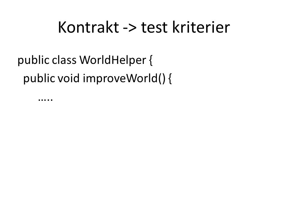 Kontrakt -> test kriterier public class WorldHelper { public void improveWorld() { …..