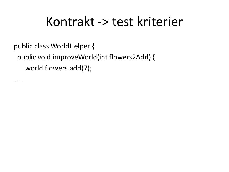 Kontrakt -> test kriterier public class WorldHelper { public void improveWorld(int flowers2Add) { world.flowers.add(7); …..