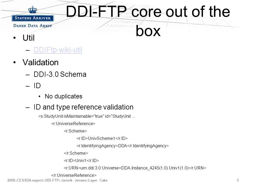 –Fjerde niveau 2008::CESSDA-expert::DDI-FTP::Jannik Jensen::Layer Cake5 DDI-FTP core out of the box •Util –DDIFtp-wiki-utilDDIFtp-wiki-util •Validation –DDI-3.0 Schema –ID •No duplicates –ID and type reference validation <s:StudyUnit isMaintainable= true id= StudyUnit … UnivScheme1 DDA Univ1 urn:ddi:3.0:Universe=DDA:Instance_4245(1.0).Univ1(1.0)