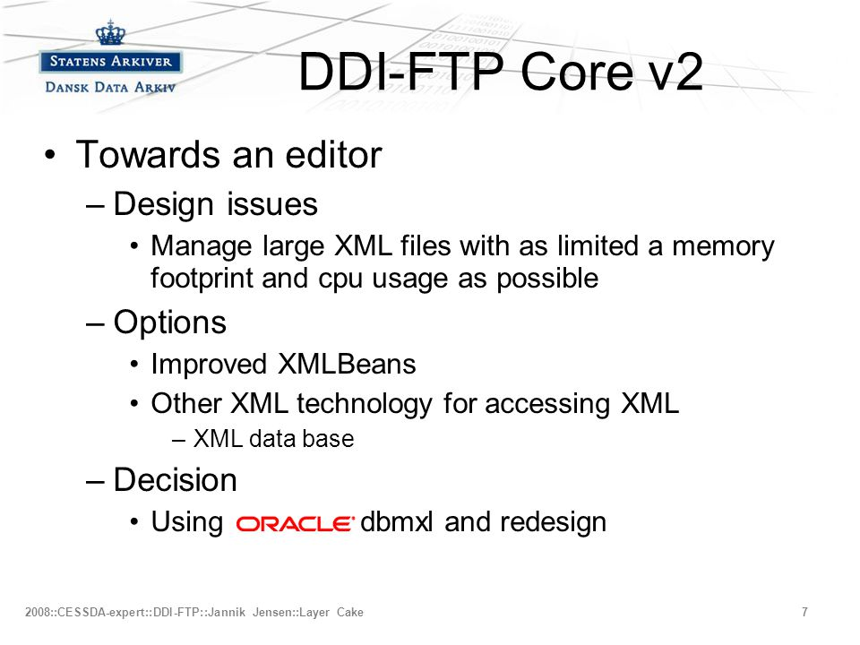 –Fjerde niveau 2008::CESSDA-expert::DDI-FTP::Jannik Jensen::Layer Cake7 DDI-FTP Core v2 •Towards an editor –Design issues •Manage large XML files with as limited a memory footprint and cpu usage as possible –Options •Improved XMLBeans •Other XML technology for accessing XML –XML data base –Decision •Using dbmxl and redesign