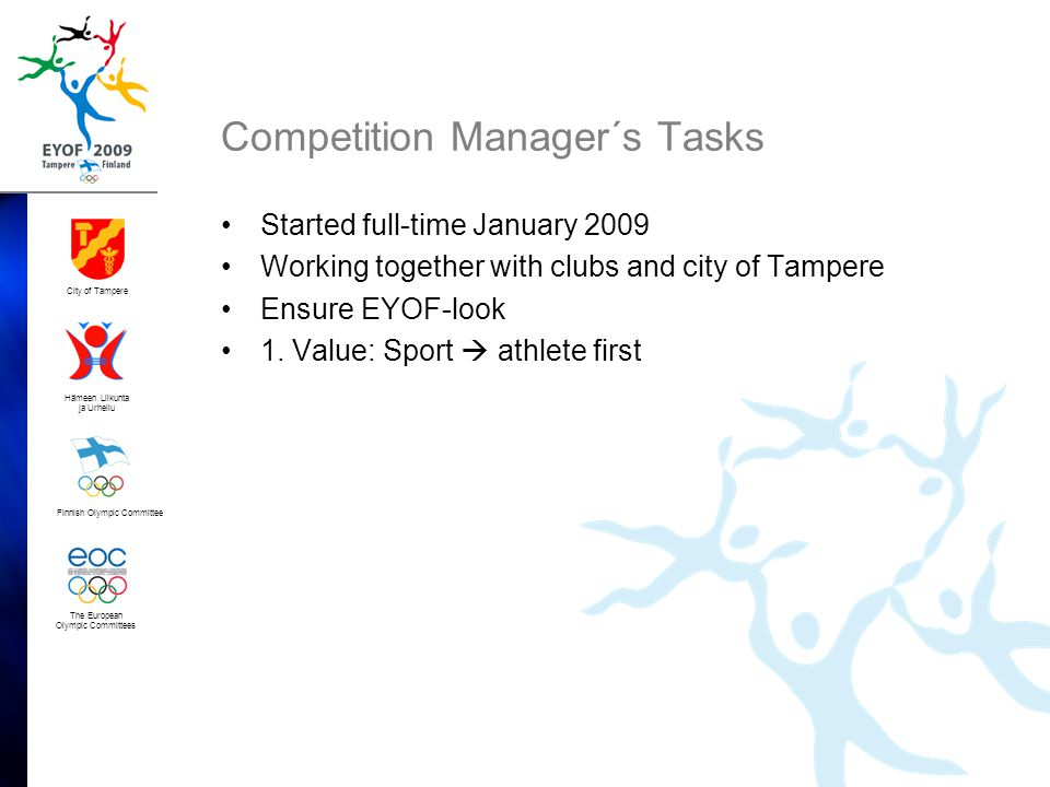 Finnish Olympic Committee City of Tampere Hämeen Liikunta ja Urheilu The European Olympic Committees Competition Manager´s Tasks •Started full-time January 2009 •Working together with clubs and city of Tampere •Ensure EYOF-look •1.