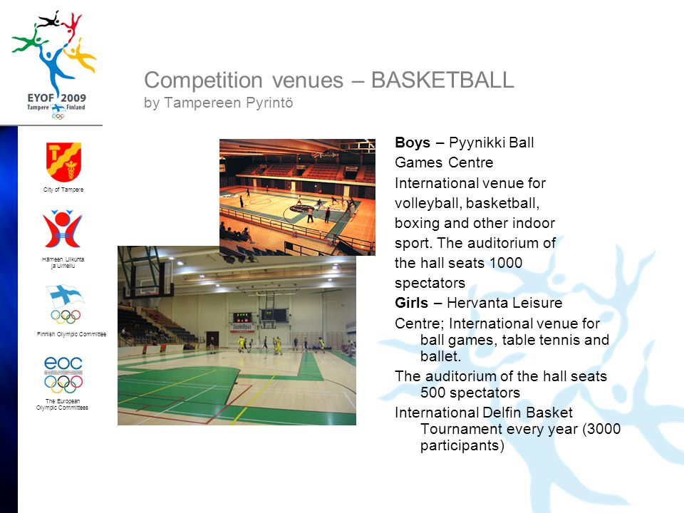Finnish Olympic Committee City of Tampere Hämeen Liikunta ja Urheilu The European Olympic Committees Competition venues – BASKETBALL by Tampereen Pyrintö Boys – Pyynikki Ball Games Centre International venue for volleyball, basketball, boxing and other indoor sport.